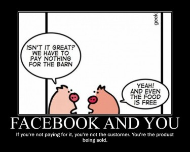 """Isn't it great? We have to pay nothing for the barn."" – ""Yeah! And even the food is free."" – Facebook and You: If you're not paying for it, you're not the customer. You're the product being sold."